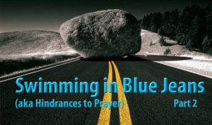 Swimming in Blue Jeans- aka Hindrances in Prayer (pt 2).